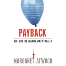Payback : Debt and the Shadow Side of Wealth - Margaret Atwood