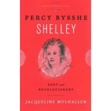 Percy Bysshe Shelley : Poet and Revolutionary - Jacqueline Mulhallen