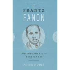 Frantz Fanon : Philosopher of the Barricades - Peter Hudis