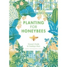Planting for Honeybees : The grower's guide to creating a buzz - Sarah Wyndham Lewis