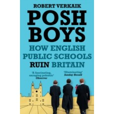Posh Boys : How English Public Schools Ruin Britain - Robert Verkaik