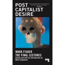 Postcapitalist Desire : The Final Lectures - Mark Fisher & Matt Colquhoun