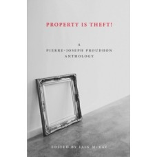 Property Is Theft : A Pierre Joseph Proudhon Reader - Pierre-Joseph Proudhon & Iain McKay