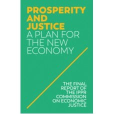 Prosperity and Justice : A Plan for the New Economy -  IPPR