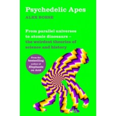 Psychedelic Apes: From parallel universes to atomic dinosaurs - the weirdest theories of science & history - Alex Boese