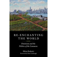 Re-enchanting the World: Feminism and the Politics of the Commons - Silvia Federici