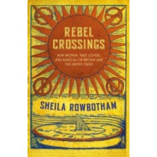 Rebel Crossings : New Women, Free Lovers & Radicals in Britain & the United States - Sheila Rowbotham