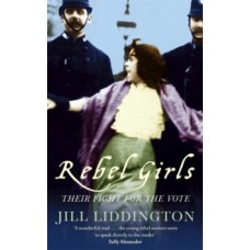 Rebel Girls : How votes for women changed Edwardian lives - Jill Liddington