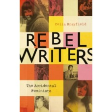 Rebel Writers: The Accidental Feminists - Celia Brayfield