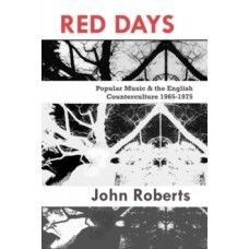 Red Days : Popular Music & the English Counterculture 1965-1975 - John Roberts