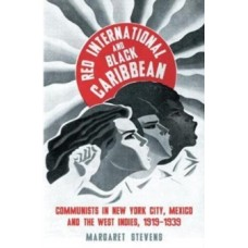 Red International & Black Caribbean: Communists in New York City, Mexico & the West Indies, 1919-1939 - Margaret Stevens