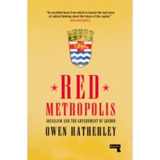 Red Metropolis : Socialism and the Government of London - Owen Hatherley