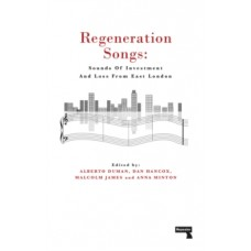 Regeneration Songs : Sounds of Investment and Loss in East London - Anna Minton, Alberto Duman, Malcolm James, Dan Hancox
