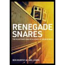 Renegade Snares : The Resistance And Resilience Of Drum & Bass - Ben Murphy & Carl Loben