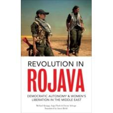 Revolution in Rojava: Democratic Autonomy & Women's Liberation in Syrian Kurdistan - Michael Knapp, Anja Flach & Ercan Ayboga