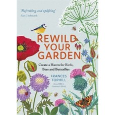 Rewild Your Garden: Create a Haven for Birds, Bees and Butterflies - Frances Tophill