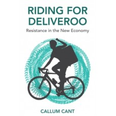 Riding for Deliveroo: Resistance in the New Economy - Callum Cant