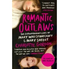 Romantic Outlaws : The Extraordinary Lives of Mary Wollstonecraft & Mary Shelley - Charlotte Gordon