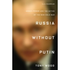 Russia Without Putin : Money, Power and the Myths of the New Cold War - Tony Wood