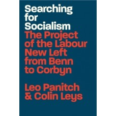 Searching for Socialism : The Project of the Labour New Left from Benn to Corbyn - Leo Panitch & Colin Leys