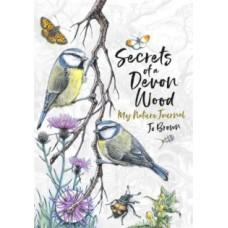 Secrets of a Devon Wood : My Nature Journal - Jo Brown