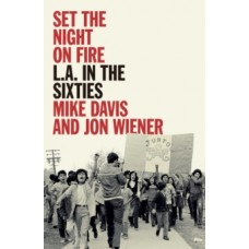 Set the Night on Fire : L.A. in the Sixties - Mike Davis & Jon Wiener