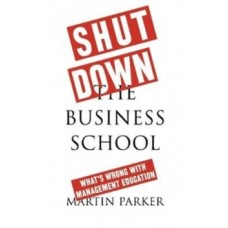Shut Down the Business School : What's Wrong with Management Education - Martin Parker