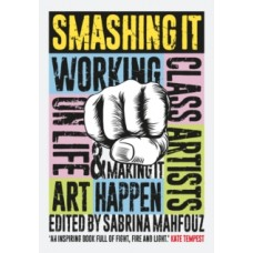 Smashing It : Working Class Artists on Life, Art and Making It Happen - Sabrina Mahfouz