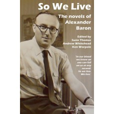 So We Live : The Novels of Alexander Baron - edited by Andrew Whitehead, Ken Worpole, Susie Thomas