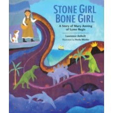 Stone Girl Bone Girl : The Story of Mary Anning of Lyme Regis - Laurence Anholt  & Sheila Moxley
