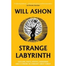 Strange Labyrinth : Outlaws, Poets, Mystics, Murderers and a Coward in London's Great Forest - Will Ashon
