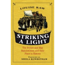 Striking a Light: The Bryant & May Matchwomen & Their Place in History - Louise Raw & Sheila Rowbotham