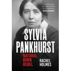 Sylvia Pankhurst : Natural Born Rebel - Rachel Holmes