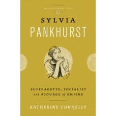 Sylvia Pankhurst : Suffragette, Socialist and Scourge of Empire - Katherine Connelly