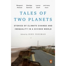 Tales Of Two Planets: Stories of Climate Change and Inequality in a Divided World - John Freeman, Margaret Atwood & Arundhati Roy