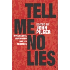 Tell Me No Lies : Investigative Journalism and its Triumphs - John Pilger