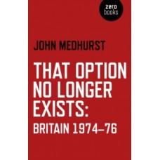 That Option No Longer Exists : Britain 1974-76 - John Medhurst