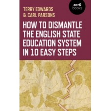 How to Dismantle the English State Education System in 10 Easy Steps: The Academy Experiment - Terry Edwards & Carl Parsons