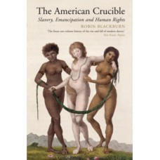 The American Crucible : Slavery, Emancipation and Human Rights - Robin Blackburn