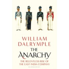 The Anarchy : The Relentless Rise of the East India Company - William Dalrymple