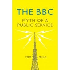 The BBC : Myth of a Public Service -  Tom Mills