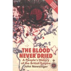 The Blood Never Dried : A People's History of the British Empire - John Newsinger