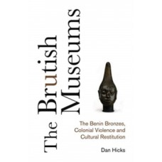 The Brutish Museums : The Benin Bronzes, Colonial Violence & Cultural Restitution - Dan Hicks