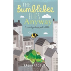 The Bumblebee Flies Anyway : A memoir of love, loss and muddy hands - Kate Bradbury