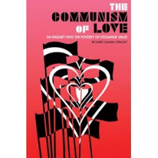 The Communism Of Love : An Inquiry into the Poverty of Exchange Value - Richard Gilman-Opalsky