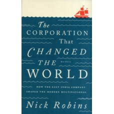 The Corporation That Changed the World : How the East India Company Shaped the Modern Multinational - Nick Robins