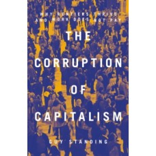The Corruption of Capitalism : Why Rentiers Thrive and Work Does Not Pay - Guy Standing