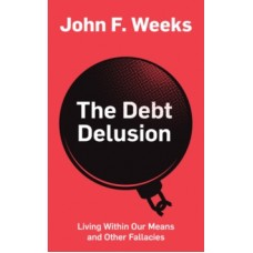 The Debt Delusion : Living Within Our Means and Other Fallacies - John F. Weeks