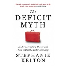 The Deficit Myth : Modern Monetary Theory and How to Build a Better Economy - Stephanie Kelton