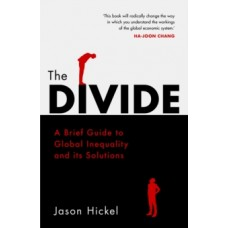 The Divide : A Brief Guide to Global Inequality and its Solutions - Jason Hickel